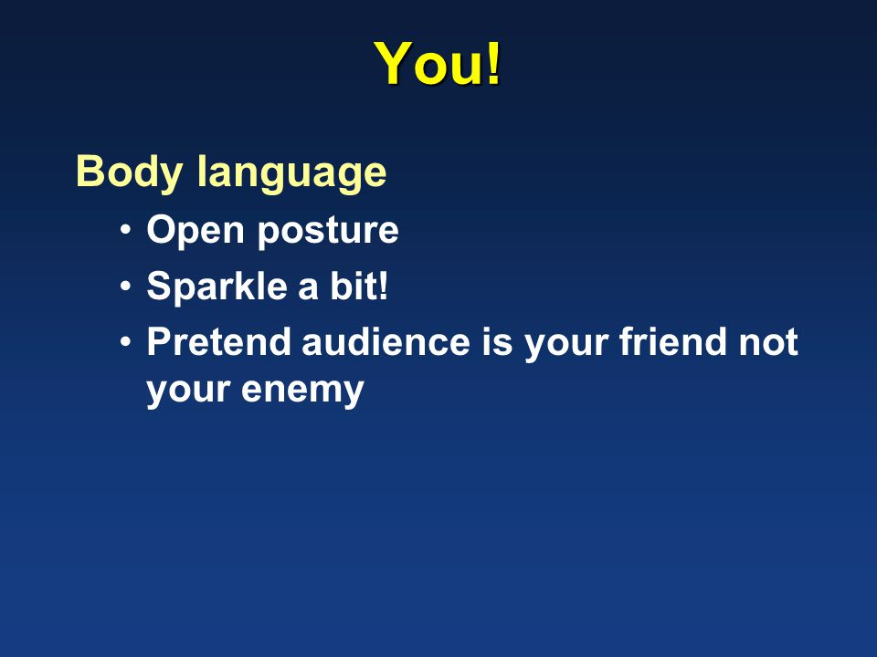 You! Body language Open posture Sparkle a bit! Pretend audience is your friend not your enemy