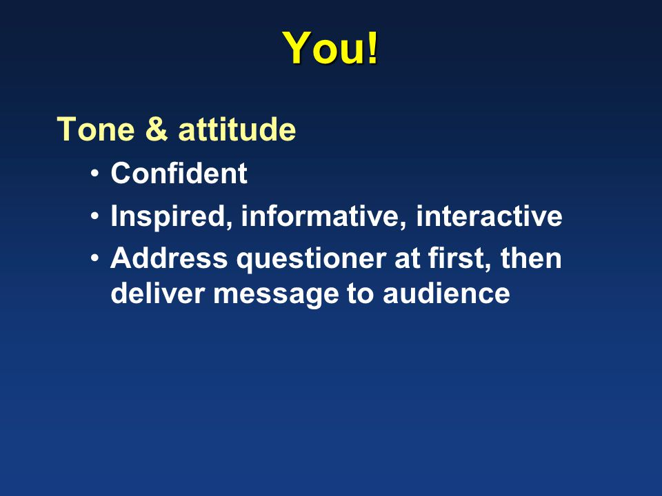 You! Tone & attitude Confident Inspired, informative, interactive Address questioner at first, then deliver message to audience