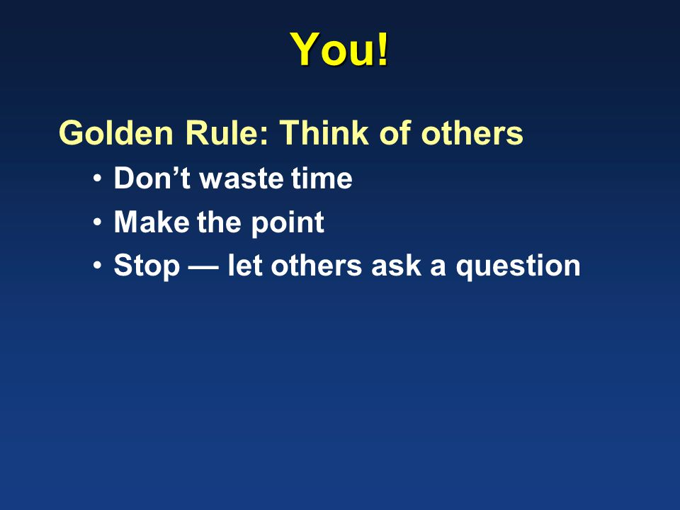 You! Golden Rule: Think of others Don't waste time Make the point Stop — let others ask a question