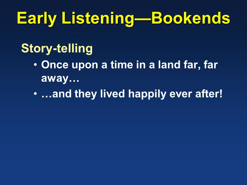 Early Listening—Bookends Story-telling Once upon a time in a land far, far away… …and they lived happily ever after!