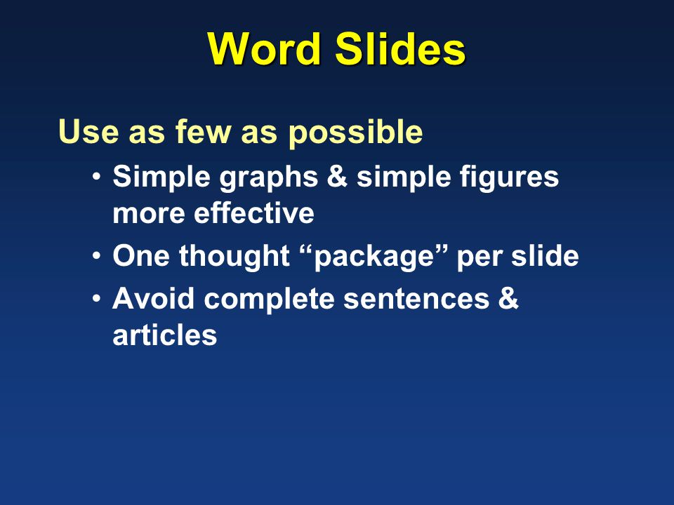 Word Slides Use as few as possible Simple graphs & simple figures more effective One thought package per slide Avoid complete sentences & articles
