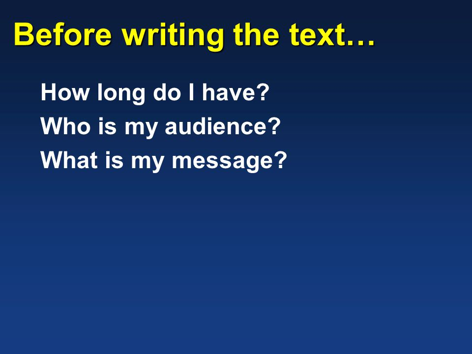 Before writing the text… How long do I have? Who is my audience? What is my message?