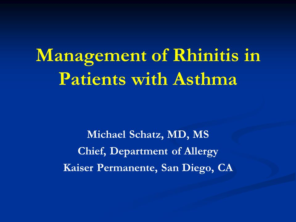 Management of Rhinitis in Patients with Asthma Michael Schatz, MD, MS Chief, Department of Allergy Kaiser Permanente, San Diego, CA