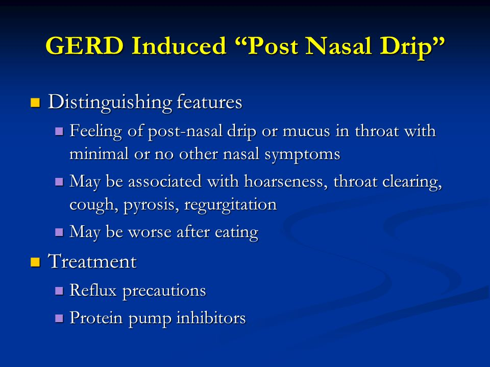 "GERD Induced ""Post Nasal Drip"" Distinguishing features Distinguishing features Feeling of post-nasal drip or mucus in throat with minimal or no other"