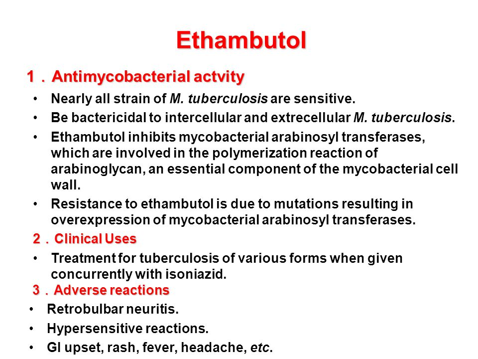 Nearly all strain of M. tuberculosis are sensitive. Be bactericidal to intercellular and extrecellular M. tuberculosis. Ethambutol inhibits mycobacter