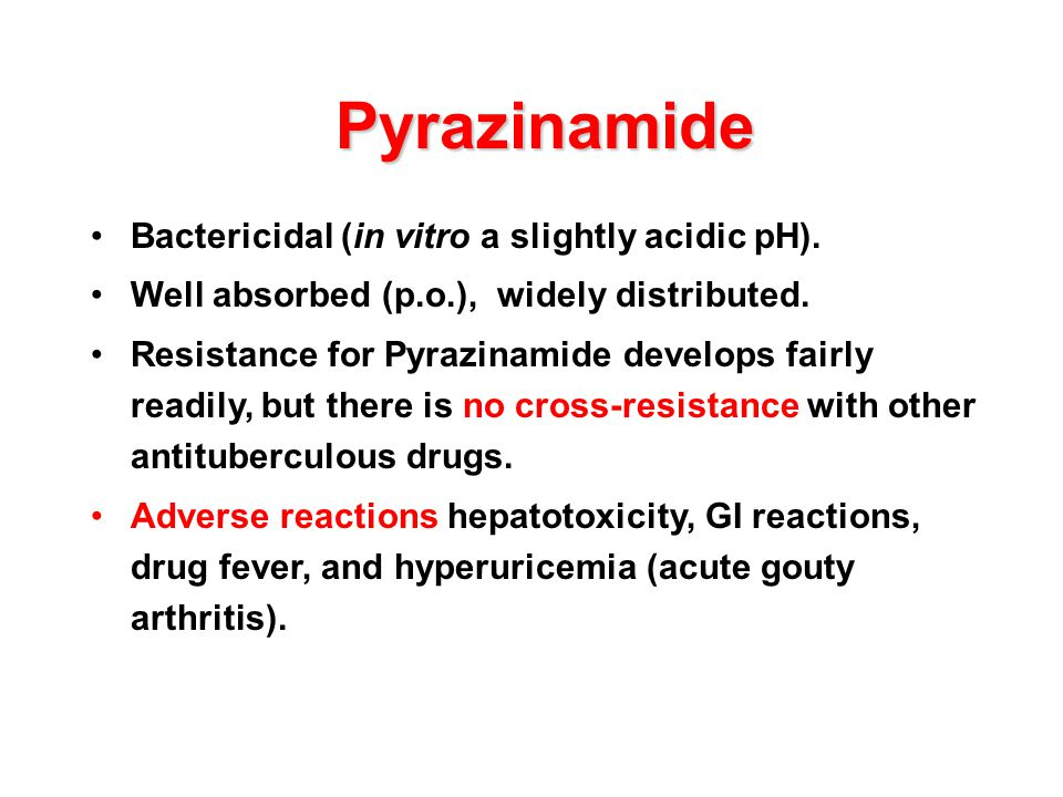 Pyrazinamide Bactericidal (in vitro a slightly acidic pH). Well absorbed (p.o.), widely distributed. Resistance for Pyrazinamide develops fairly readi