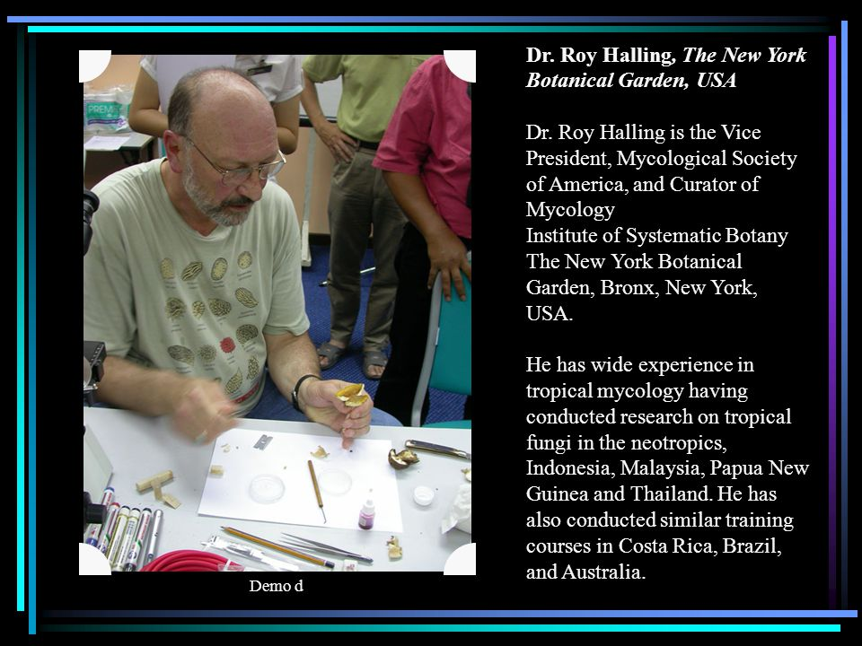 Dr. Roy Halling, The New York Botanical Garden, USA Dr. Roy Halling is the Vice President, Mycological Society of America, and Curator of Mycology Ins