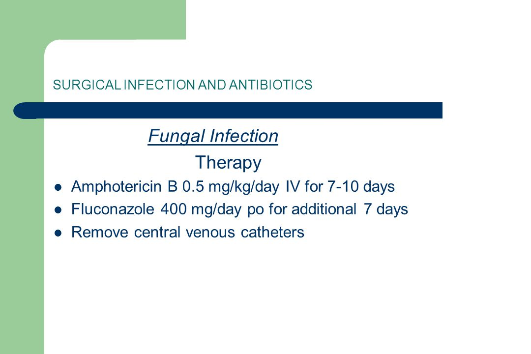 SURGICAL INFECTION AND ANTIBIOTICS Fungal Infection Therapy Amphotericin B 0.5 mg/kg/day IV for 7-10 days Fluconazole 400 mg/day po for additional 7 d