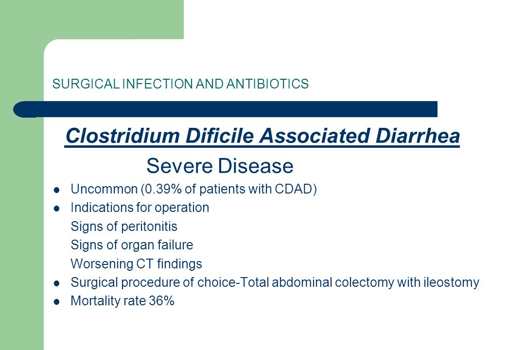 SURGICAL INFECTION AND ANTIBIOTICS Clostridium Dificile Associated Diarrhea Severe Disease Uncommon (0.39% of patients with CDAD) Indications for oper