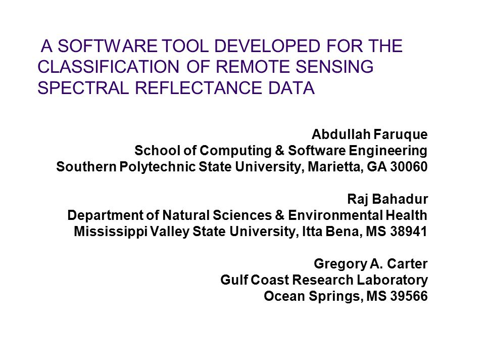 A SOFTWARE TOOL DEVELOPED FOR THE CLASSIFICATION OF REMOTE SENSING SPECTRAL REFLECTANCE DATA Abdullah Faruque School of Computing & Software Engineering Southern Polytechnic State University, Marietta, GA 30060 Raj Bahadur Department of Natural Sciences & Environmental Health Mississippi Valley State University, Itta Bena, MS 38941 Gregory A.