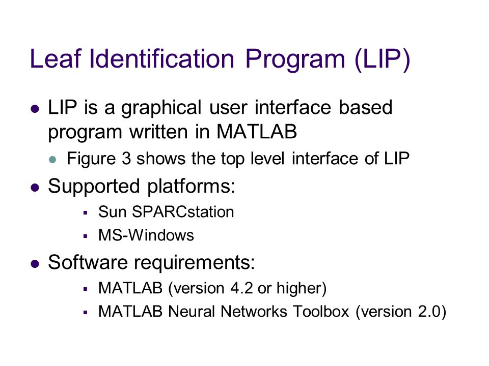 Leaf Identification Program (LIP) LIP is a graphical user interface based program written in MATLAB Figure 3 shows the top level interface of LIP Supported platforms:  Sun SPARCstation  MS-Windows Software requirements:  MATLAB (version 4.2 or higher)  MATLAB Neural Networks Toolbox (version 2.0)