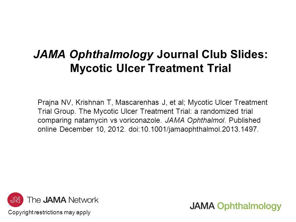 Copyright restrictions may apply JAMA Ophthalmology Journal Club Slides: Mycotic Ulcer Treatment Trial Prajna NV, Krishnan T, Mascarenhas J, et al; Mycotic Ulcer Treatment Trial Group.