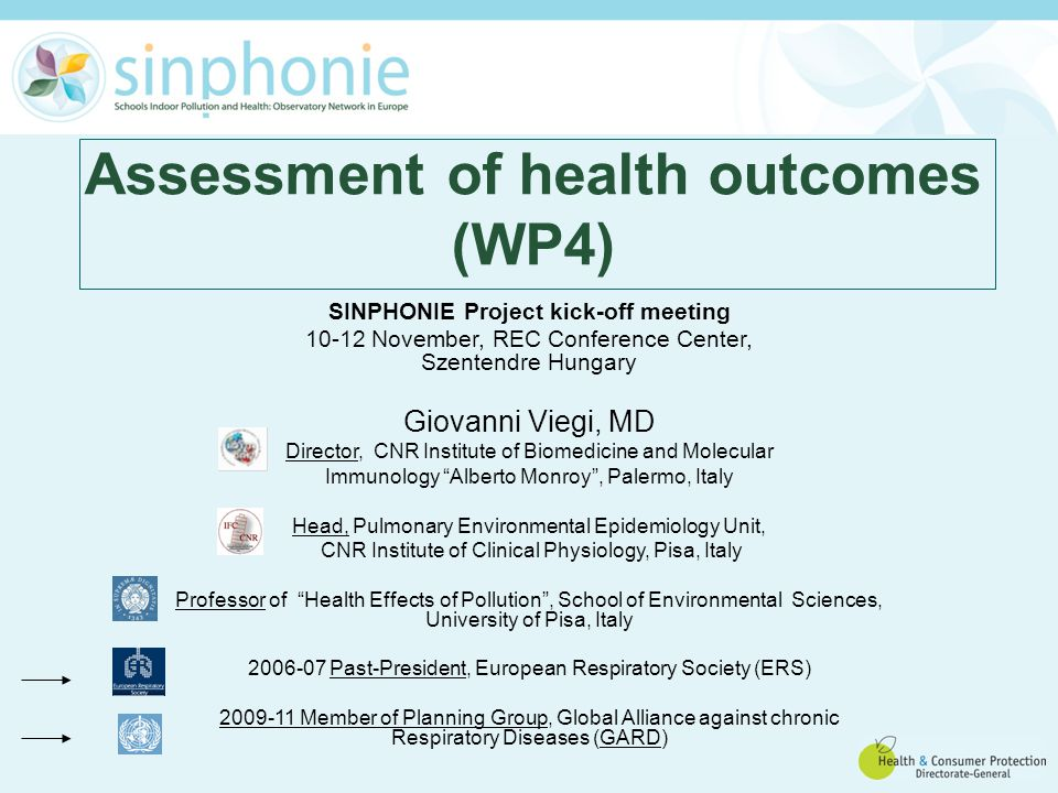 Assessment of health outcomes (WP4) SINPHONIE Project kick-off meeting 10-12 November, REC Conference Center, Szentendre Hungary Giovanni Viegi, MD Director, CNR Institute of Biomedicine and Molecular Immunology Alberto Monroy , Palermo, Italy Head, Pulmonary Environmental Epidemiology Unit, CNR Institute of Clinical Physiology, Pisa, Italy Professor of Health Effects of Pollution , School of Environmental Sciences, University of Pisa, Italy 2006-07 Past-President, European Respiratory Society (ERS) 2009-11 Member of Planning Group, Global Alliance against chronic Respiratory Diseases (GARD)