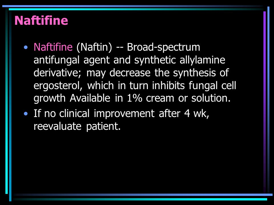 Naftifine Naftifine (Naftin) -- Broad-spectrum antifungal agent and synthetic allylamine derivative; may decrease the synthesis of ergosterol, which in turn inhibits fungal cell growth Available in 1% cream or solution.