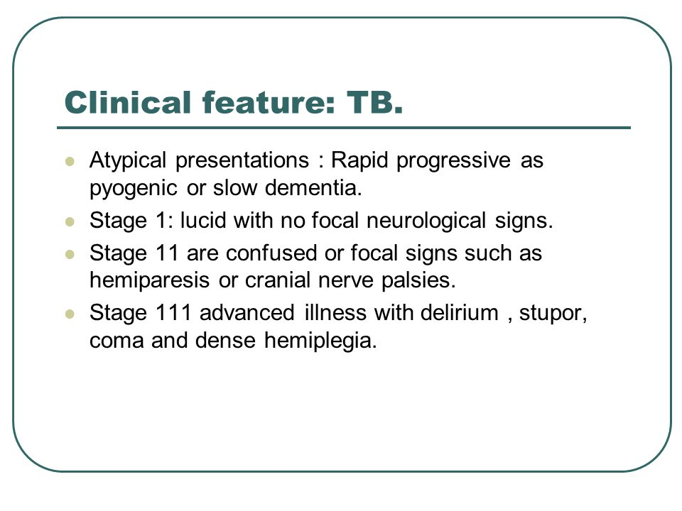 Clinical feature: TB.Atypical presentations : Rapid progressive as pyogenic or slow dementia.
