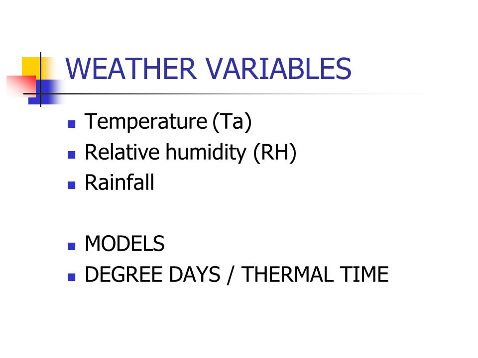 WEATHER VARIABLES Temperature (Ta) Relative humidity (RH) Rainfall MODELS DEGREE DAYS / THERMAL TIME