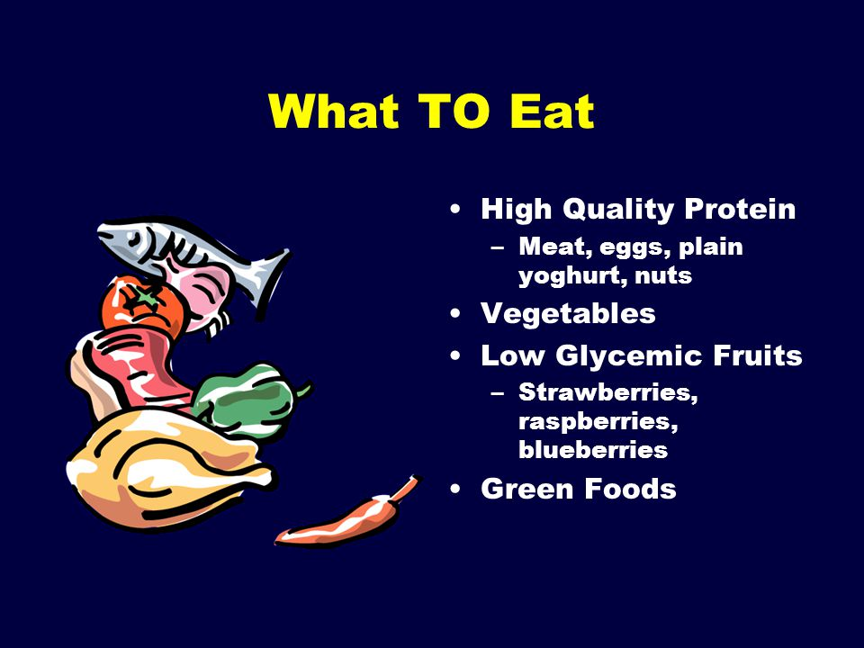 What TO Eat High Quality Protein –Meat, eggs, plain yoghurt, nuts Vegetables Low Glycemic Fruits –Strawberries, raspberries, blueberries Green Foods