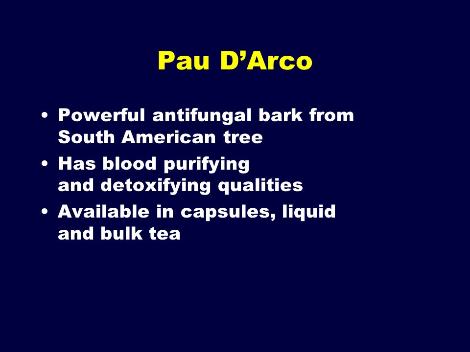 Pau D'Arco Powerful antifungal bark from South American tree Has blood purifying and detoxifying qualities Available in capsules, liquid and bulk tea
