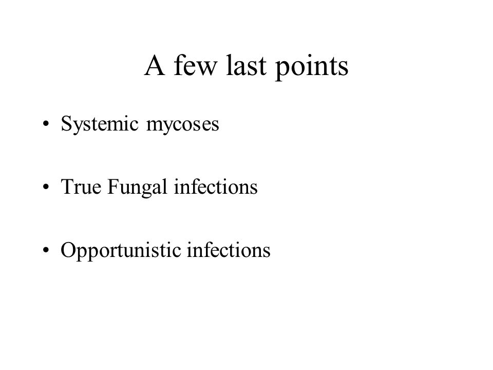 A few last points Systemic mycoses True Fungal infections Opportunistic infections