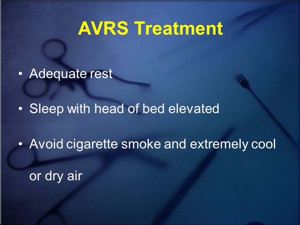 AVRS Treatment Adequate rest Sleep with head of bed elevated Avoid cigarette smoke and extremely cool or dry air