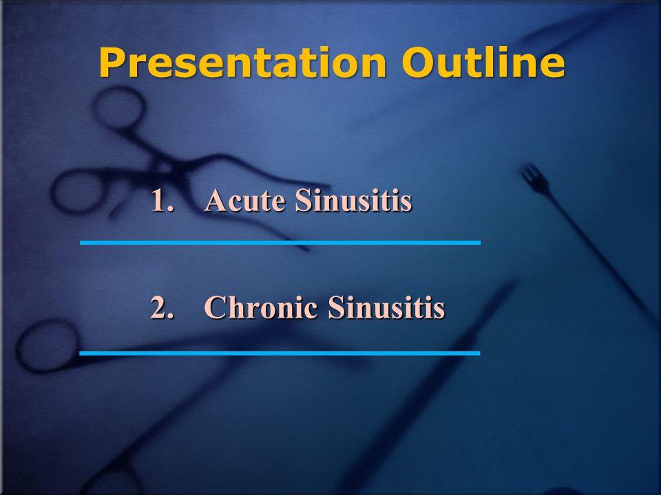 Presentation Outline 1.Acute Sinusitis 2.Chronic Sinusitis