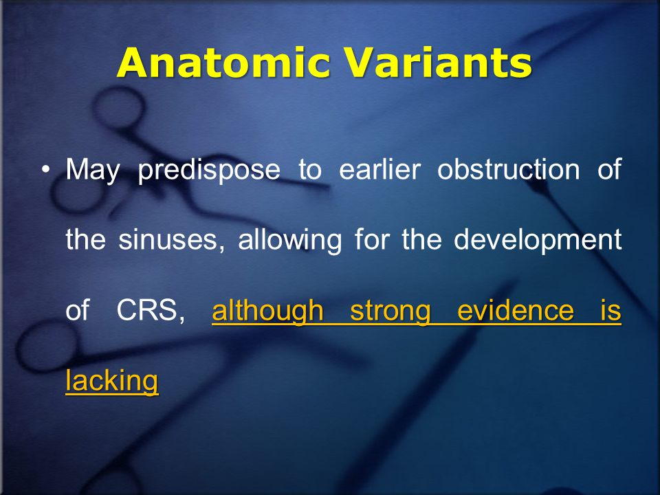 Anatomic Variants although strong evidence is lackingMay predispose to earlier obstruction of the sinuses, allowing for the development of CRS, although strong evidence is lacking