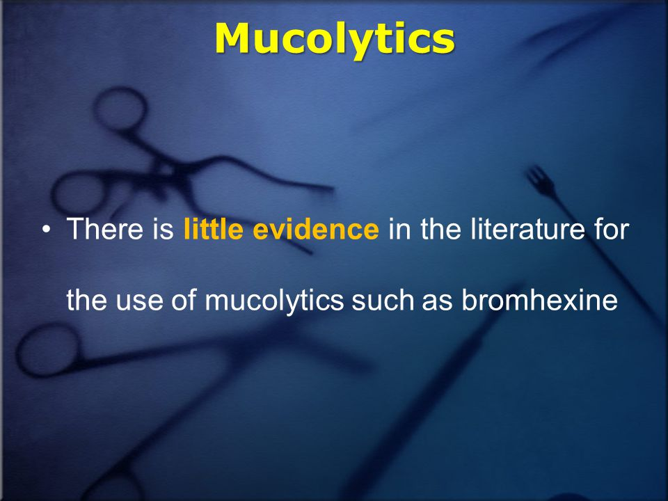 Mucolytics There is little evidence in the literature for the use of mucolytics such as bromhexine
