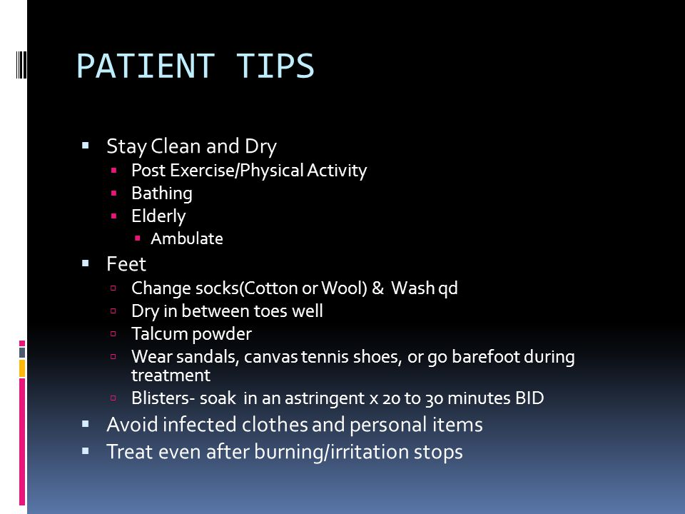 PATIENT TIPS  Stay Clean and Dry  Post Exercise/Physical Activity  Bathing  Elderly  Ambulate  Feet  Change socks(Cotton or Wool) & Wash qd  D