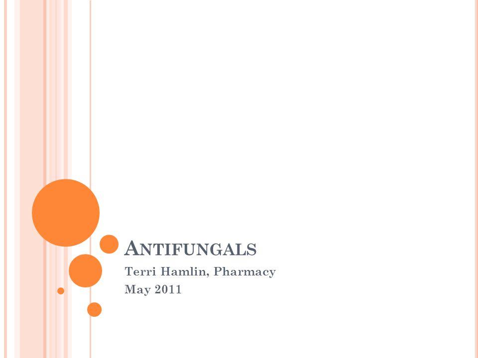 A NTIFUNGALS Terri Hamlin, Pharmacy May 2011