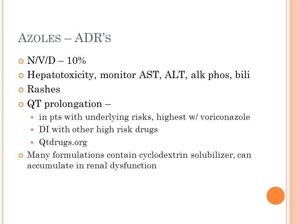 A ZOLES – ADR' S N/V/D – 10% Hepatotoxicity, monitor AST, ALT, alk phos, bili Rashes QT prolongation – in pts with underlying risks, highest w/ vorico