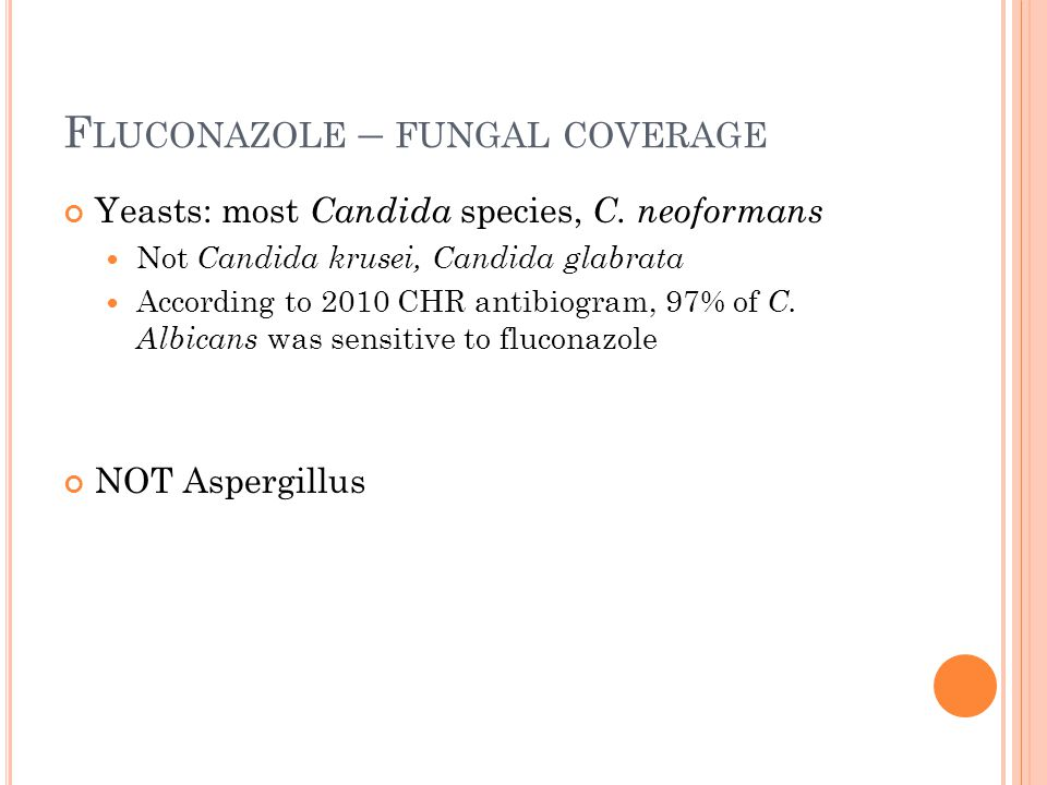 F LUCONAZOLE – FUNGAL COVERAGE Yeasts: most Candida species, C. neoformans Not Candida krusei, Candida glabrata According to 2010 CHR antibiogram, 97%