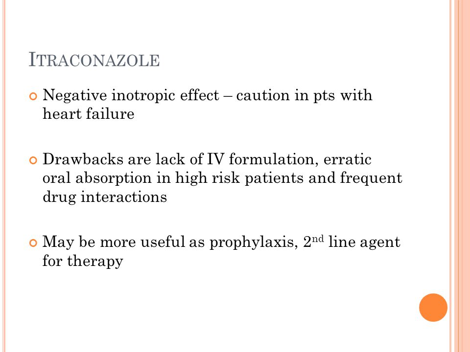 I TRACONAZOLE Negative inotropic effect – caution in pts with heart failure Drawbacks are lack of IV formulation, erratic oral absorption in high risk