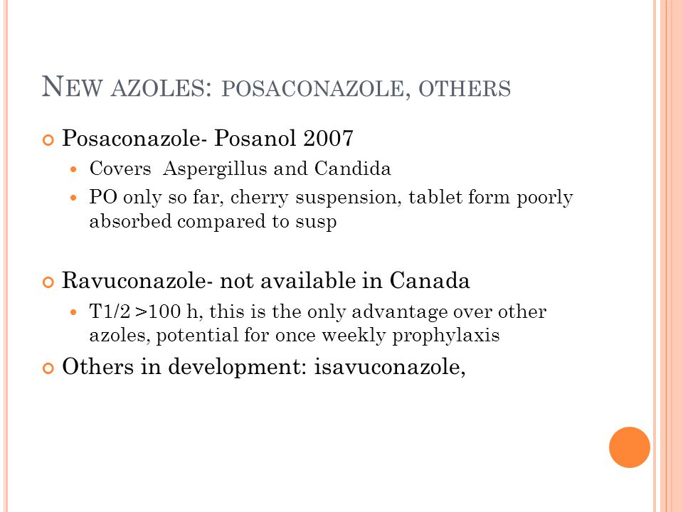 N EW AZOLES : POSACONAZOLE, OTHERS Posaconazole- Posanol 2007 Covers Aspergillus and Candida PO only so far, cherry suspension, tablet form poorly abs