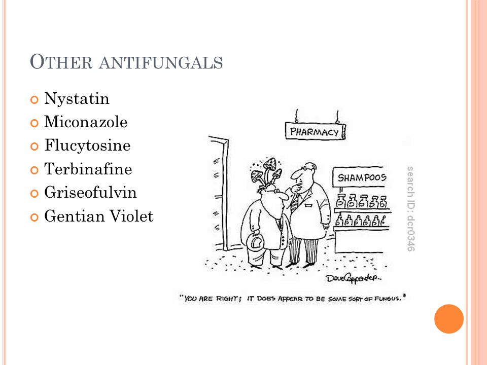 O THER ANTIFUNGALS Nystatin Miconazole Flucytosine Terbinafine Griseofulvin Gentian Violet