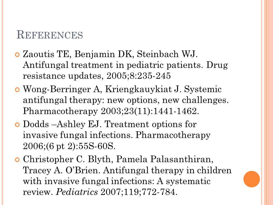 R EFERENCES Zaoutis TE, Benjamin DK, Steinbach WJ. Antifungal treatment in pediatric patients. Drug resistance updates, 2005;8:235-245 Wong-Berringer