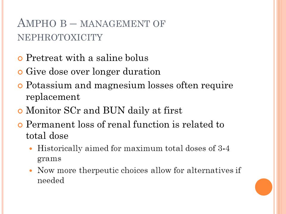 A MPHO B – MANAGEMENT OF NEPHROTOXICITY Pretreat with a saline bolus Give dose over longer duration Potassium and magnesium losses often require repla