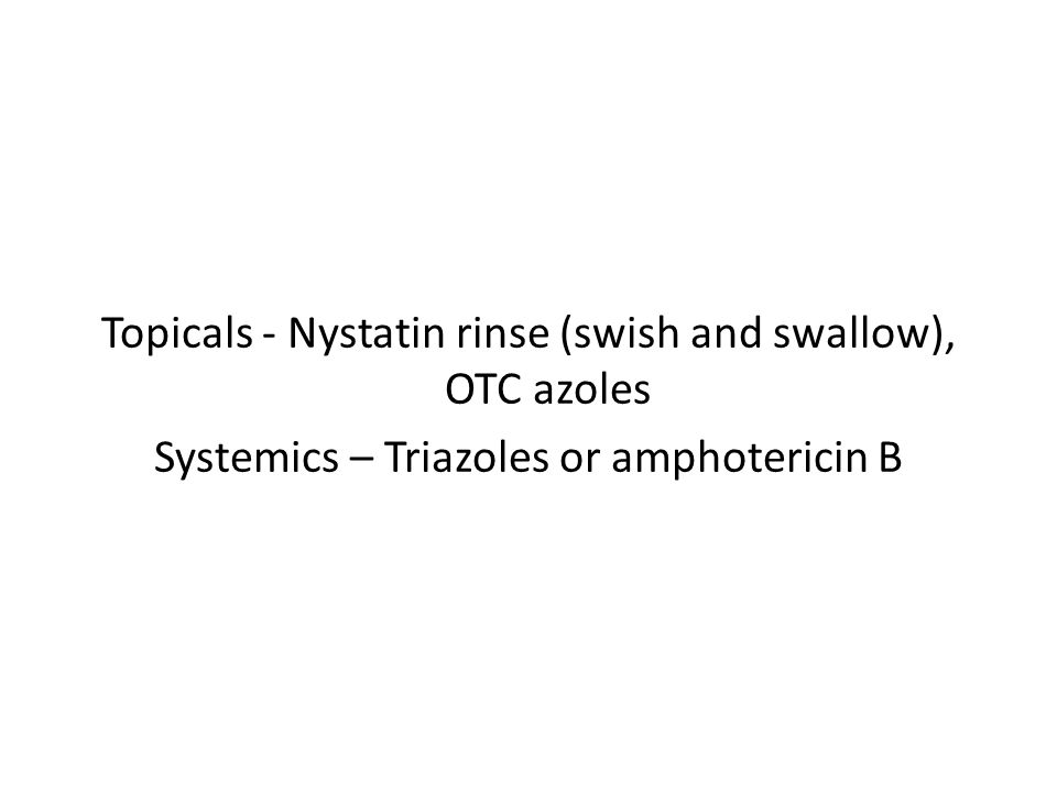 Topicals - Nystatin rinse (swish and swallow), OTC azoles Systemics – Triazoles or amphotericin B