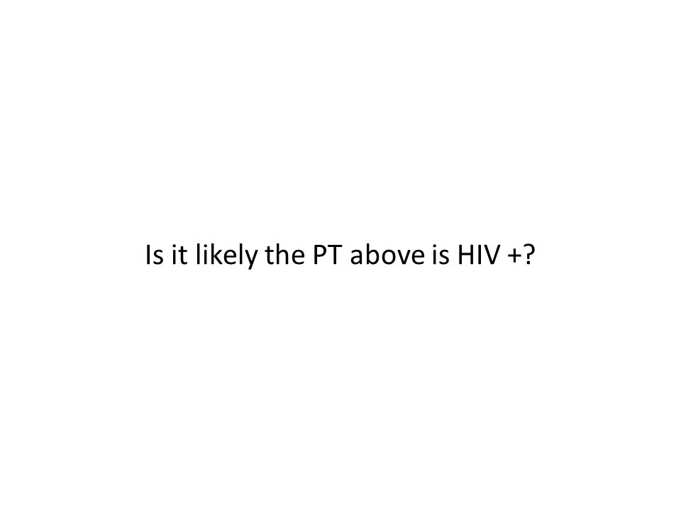 Is it likely the PT above is HIV +