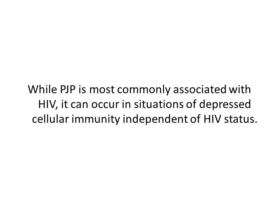 While PJP is most commonly associated with HIV, it can occur in situations of depressed cellular immunity independent of HIV status.