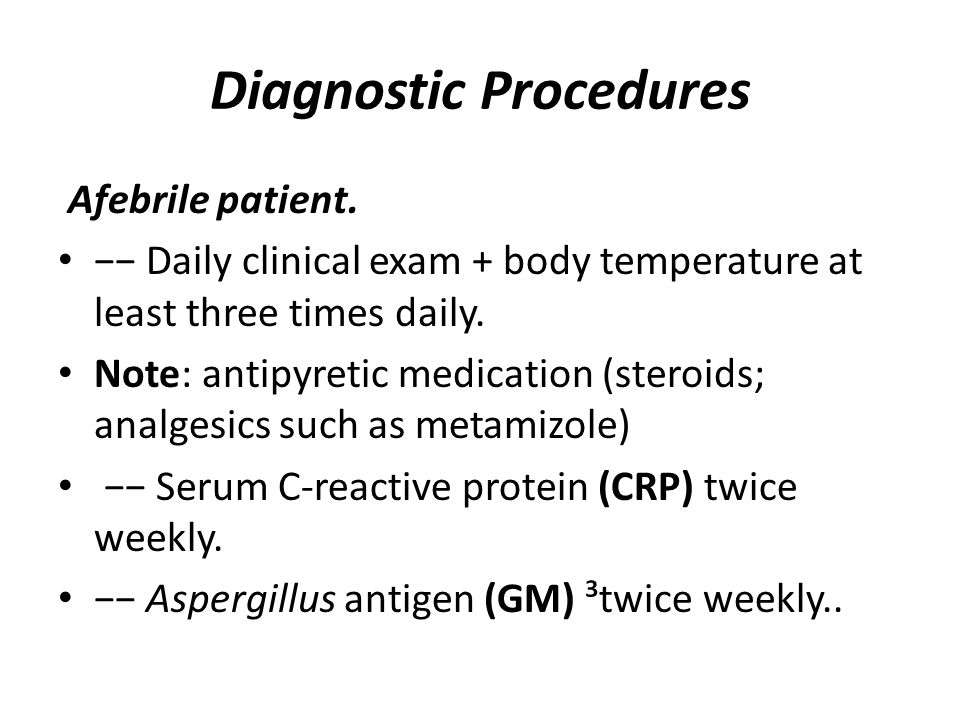 Diagnostic Procedures Afebrile patient. −− Daily clinical exam + body temperature at least three times daily. Note: antipyretic medication (steroids;