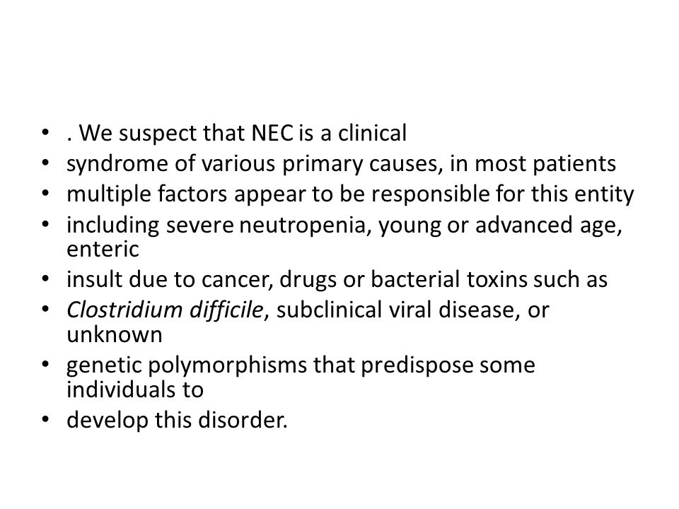 . We suspect that NEC is a clinical syndrome of various primary causes, in most patients multiple factors appear to be responsible for this entity inc