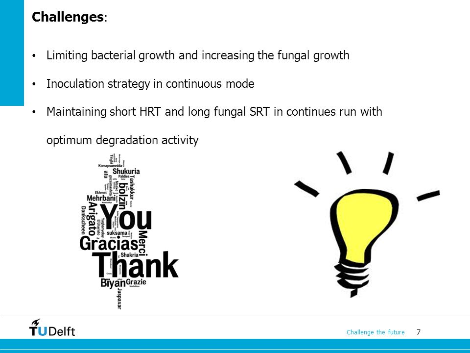 7 Challenge the future Challenges : Limiting bacterial growth and increasing the fungal growth Inoculation strategy in continuous mode Maintaining short HRT and long fungal SRT in continues run with optimum degradation activity