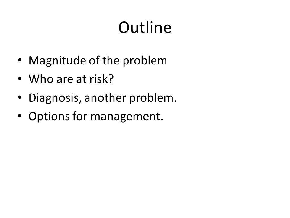 Outline Magnitude of the problem Who are at risk? Diagnosis, another problem. Options for management.