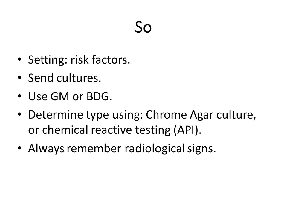 So Setting: risk factors. Send cultures. Use GM or BDG. Determine type using: Chrome Agar culture, or chemical reactive testing (API). Always remember
