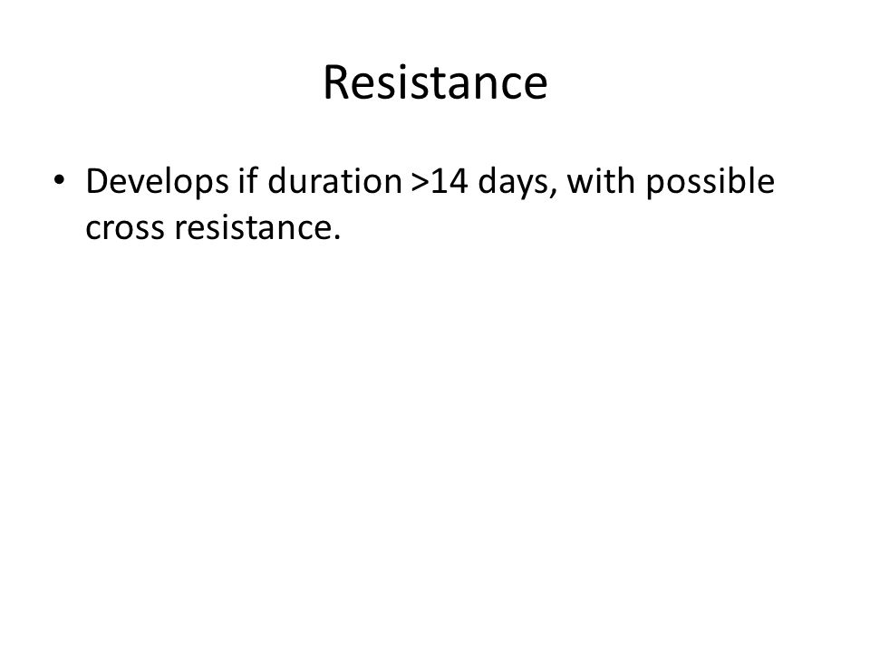Resistance Develops if duration >14 days, with possible cross resistance.