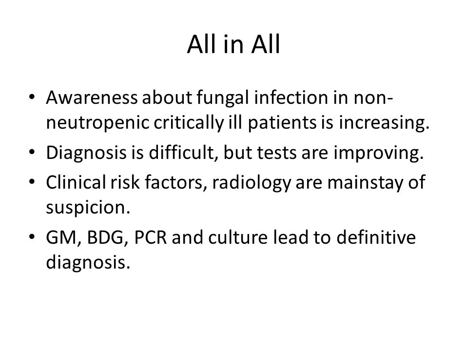 All in All Awareness about fungal infection in non- neutropenic critically ill patients is increasing. Diagnosis is difficult, but tests are improving