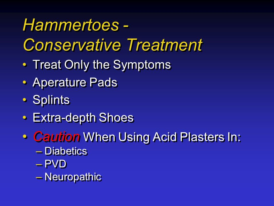 Hammertoes - Conservative Treatment Treat Only the Symptoms Aperature Pads Splints Extra-depth Shoes Caution When Using Acid Plasters In: –Diabetics –PVD –Neuropathic Treat Only the Symptoms Aperature Pads Splints Extra-depth Shoes Caution When Using Acid Plasters In: –Diabetics –PVD –Neuropathic