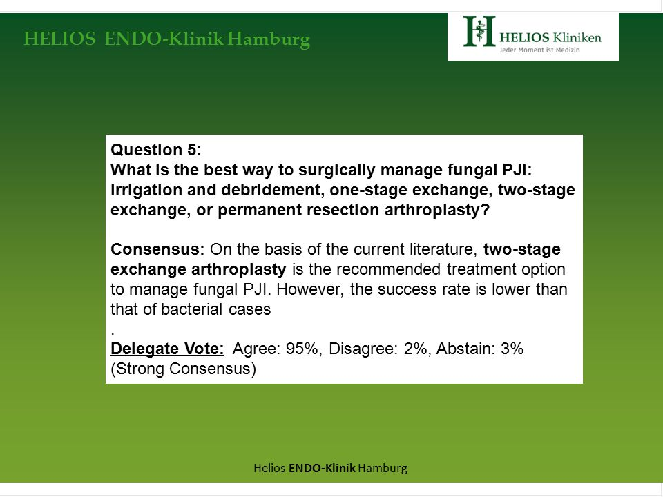 HELIOS ENDO-Klinik Hamburg Helios ENDO-Klinik Hamburg Question 5: What is the best way to surgically manage fungal PJI: irrigation and debridement, one-stage exchange, two-stage exchange, or permanent resection arthroplasty.