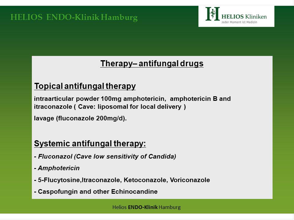 HELIOS ENDO-Klinik Hamburg Helios ENDO-Klinik Hamburg Therapy– antifungal drugs Topical antifungal therapy intraarticular powder 100mg amphotericin, amphotericin B and itraconazole ( Cave: liposomal for local delivery ) lavage (fluconazole 200mg/d).