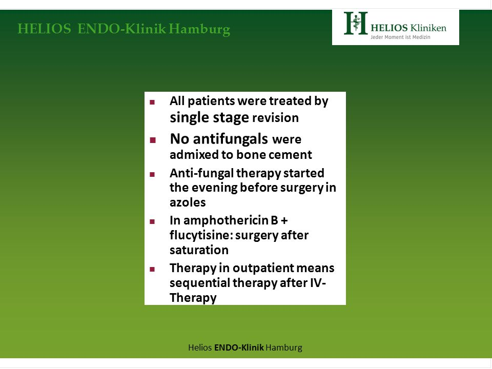 HELIOS ENDO-Klinik Hamburg Helios ENDO-Klinik Hamburg All patients were treated by single stage revision No antifungals were admixed to bone cement Anti-fungal therapy started the evening before surgery in azoles In amphothericin B + flucytisine: surgery after saturation Therapy in outpatient means sequential therapy after IV- Therapy